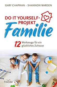 Do it yourself-Projekt Familie: 12 Werkzeuge für ein glückliches Zuhause