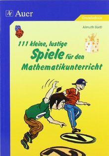 111 kleine, lustige Spiele für den Mathematikunterricht: lustige Spiele die Kindern Spaß machen (1. bis 4. Klasse)
