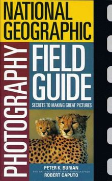 National Geographic Photographers Field Guide (National Geographic Photography Field Guides)