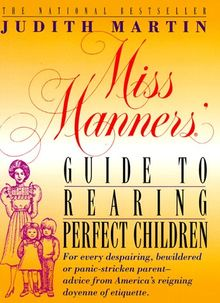Miss Manners' Guide to Rearing Perfect Children: For Every Despairing, Bewildered or Panic-Stricken Parent--Advice from America's Reigning Doyenne of