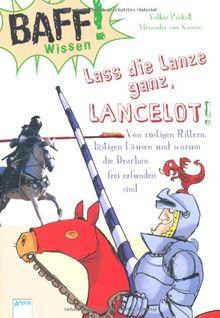 BAFF! Wissen. Lass die Lanze ganz, Lancelot!: Von rüstigen Rittern, lästigen Läusen und warum die Drachen frei erfunden sind