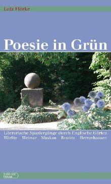 Poesie in Grün: Literarische Spaziergänge durch Englische Gärten Wörlitz - Weimar - Muskau - Branitz - Herrenhausen