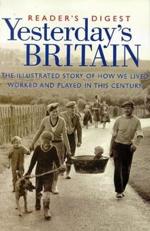 Yesterday's Britain: The Illustrated Story of How We Lived, Worked and Played in this Century (History)