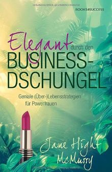 Elegant durch den Business-Dschungel: Geniale (Über-)Lebensstrategien für Powerfrauen