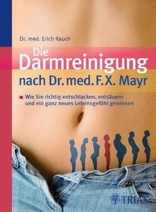 Die Darmreinigung nach Dr. med. F.X. Mayr: Wie Sie richtig entschlacken, entsäuern und ein ganz neues Lebensgefühl gewinnen