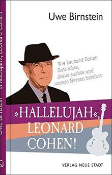 »Hallelujah«, Leonard Cohen!: Wie Leonard Cohen Gott lobte, Jesus suchte und unsere Herzen berührt