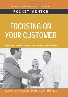 Focusing on Your Customer: Expert Solutions to Everyday Challenges (Pocket Mentor)