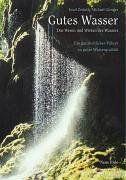 Gutes Wasser: Das Wesen und Wirken des Wassers. Ein ganzheitlicher Führer zu guter Wasserqualität
