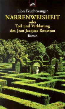 Narrenweisheit oder Tod und Verklärung des Jean-Jacques Rousseau: Roman