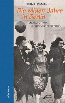 Die wilden Jahre in Berlin: Eine Klatsch- und Kulturgeschichte der Frauen