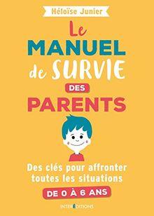 Le manuel de survie des parents : Des clés pour affronter toutes les situations de 0 à 6 ans