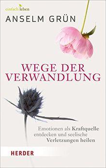 Wege der Verwandlung: Emotionen als Kraftquelle entdecken und seelische Verletzungen heilen