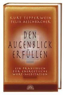 Den Augenblick erfüllen: Ein Praxisbuch für energetische Wort-Meditationen