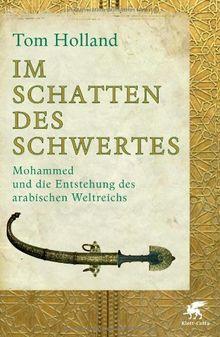 Im Schatten des Schwertes: Mohammed und die Entstehung des arabischen Weltreichs