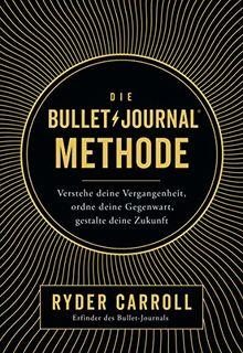 Die Bullet-Journal-Methode: Verstehe deine Vergangenheit, ordne deine Gegenwart, gestalte deine Zukunft