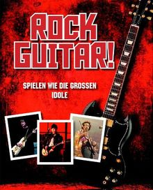 Rock Gitarre: Spiele E-Gitarre wie die Rockgitarristen: Spielen wie die grossen Idole