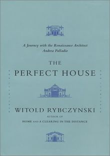 The Perfect House: A Journey with Renaissance Master Andrea Palladio: A Journey with the Renaissance Master Andrea Palladio