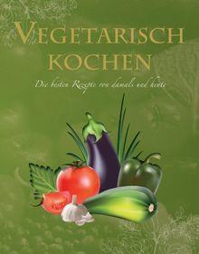 Ultimate Cooking: Vegetarisch kochen: Die besten Rezepte von damals und heute