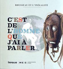 C'est de l'homme que j'ai à parler : Rousseau et l'inégalité, Catalogue de l'exposition du Musée d'ethnographie de Genève, MEG Conches, du 15 juin 2012 au 23 juin 2012