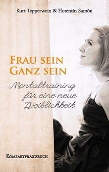 FRAU SEIN - GANZ SEIN, Mentaltraining für eine neue Weiblichkeit: Kompaktpraxisbuch