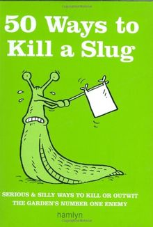 50 Ways to Kill a Slug: Serious and Silly Ways to Kill or Outwit the Garden's Number One Enemy (Gardening)