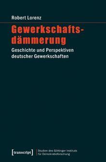 Gewerkschaftsdämmerung: Geschichte und Perspektiven deutscher Gewerkschaften
