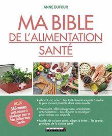 Ma bible de l'alimentation santé : Les grands principes de la cuisine santé, les aliments à privilégier et à mettre le plus souvent possible dans votre assiette !