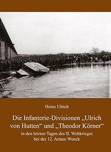 Die Infanterie-Divisionen »Ulrich von Hutten« und »Theodor Körner«: In den letzten Tagen des II. Weltkrieges bei der 12. Armee Wenck
