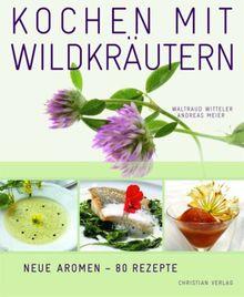 Kochen mit Wildkräutern: Blumen & Blüten, Wurzeln, Pilze, Früchte & Beeren. Neue Aromen - 80 Rezepte