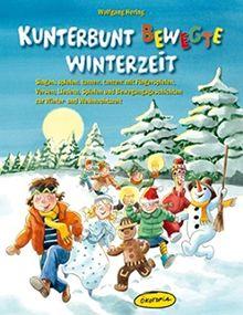 Kunterbunt bewegte Winterzeit: Singen, spielen, turnen, tanzen: mit Fingerspielen, Versen, Liedern, Spielen und Bewegungsgeschichten zur Winter- und Weihnachtszeit