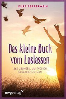 Das kleine Buch vom Loslassen: 365 Übungen, um endlich glücklich zu sein
