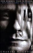 Der Himmel über Nirvana: Kurt Cobains Leben und Sterben