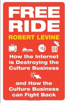 Free Ride: How the Internet Is Destroying the Culture Business and How the Culture Business Can Fight Back