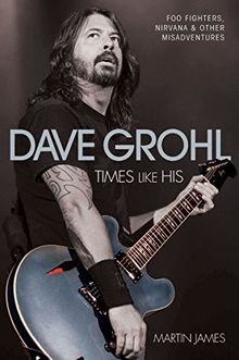 Dave Grohl: Times Like His: Foo Fighters, Nirvana and Other Misadventures