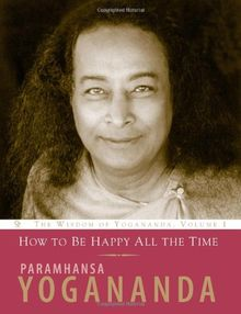 How to Be Happy All the Time: (Wisdom of Yogananda)