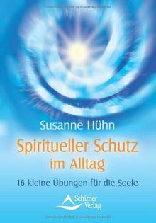 Spiritueller Schutz im Alltag -16 kleine Übungen für die Seele
