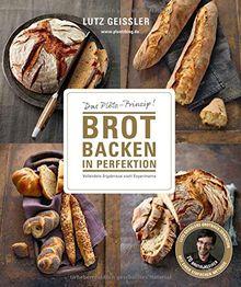 Brot backen in Perfektion - Das Plötz-Prinzip! Vollendete Ergebnisse statt Experimente - 70 Brotklassiker - Lutz Geisslers Brotbacksensation mit einer einfachen Methode