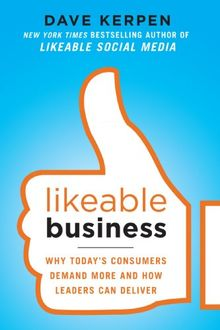 Likeable Business: Why Today's Consumers Demand More and How Leaders Can Deliver: Why Today's Consumers Demand More and How Leaders Can Deliver