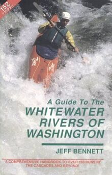 A Guide to the Whitewater Rivers of Washington: A Comprehensive Handbook to over 150 Runs in the Cascades and Beyond