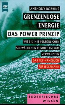Grenzenlose Energie - Das Power Prinzip. Wie Sie Ihre persönlichen Schwächen in positive Energie verwandeln