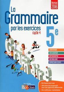 La Grammaire par les exercices 5e Cycle 4 : Cahier d'exercices : Fiches méthode, Evaluations, Préparations de dictées