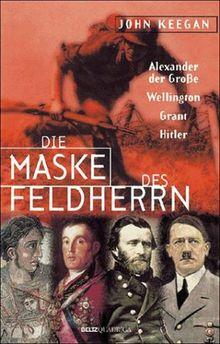 Die Maske des Feldherrn. Alexander der Große, Wellington, Grant, Hitler