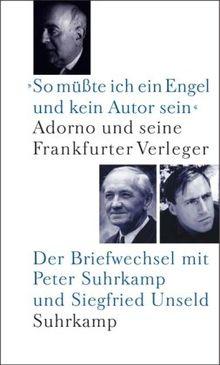 »So müßte ich ein Engel und kein Autor sein«: Adorno und seine Frankfurter Verleger. Der Briefwechsel mit Peter Suhrkamp und Siegfried Unseld