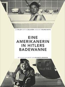 Die Amerikanerin in Hitlers Badewanne: Drei Frauen berichten über den Krieg: Martha Gellhorn, Lee Miller, Margaret Bourke-White