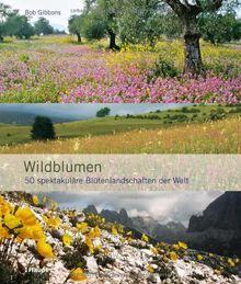 Wildblumen: 50 spektakuläre Blütenlandschaften der Welt