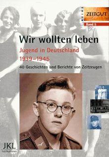 Wir wollten leben. Jugend in Deutschland 1939-1945