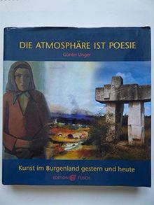 Die Atmosphäre ist Poesie. Kunst im Burgenland gestern und heute.