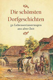 Die schönsten Dorfgeschichten: Lebenserinnerungen aus alter Zeit