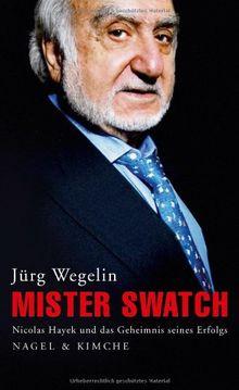 Mister Swatch: Nicolas Hayek und das Geheimnis seines Erfolgs
