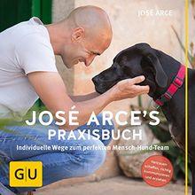 José Arce's Praxisbuch: Individuelle Wege zum perfekten Mensch-Hund-Team. Vertrauen schaffen, richtig kommunizieren und erziehen (GU Tier - Spezial)